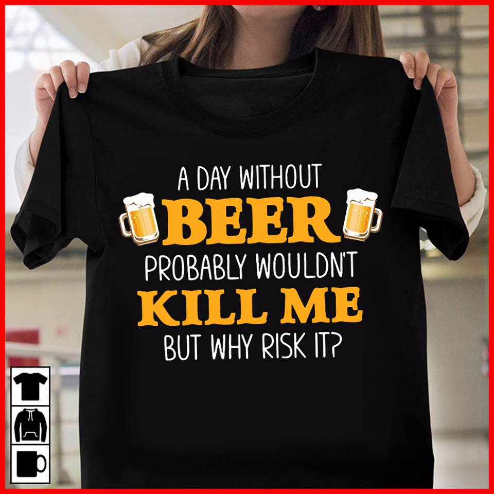A Day without Beer Probably wouldn't Kill Me But Why Risk It Shirt