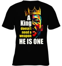 A King Doesn't Need A Weapon He is One Shirt