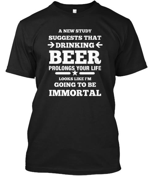 A New Study suggests that Drinking Beer Prolongs Your Life Looks Like I'm Going to Be Immortal Shirt