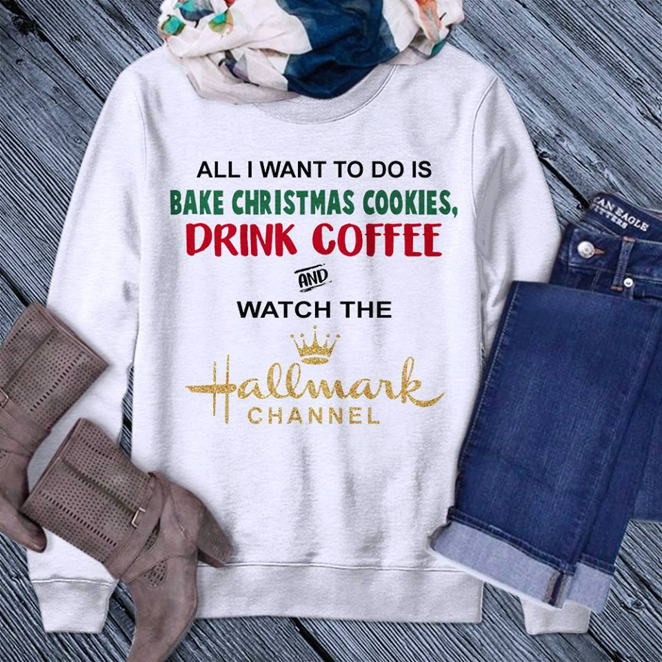 All I Want to Do is Bake Christmas Cookies Drink Coffee And Hallmark Channel Shirt