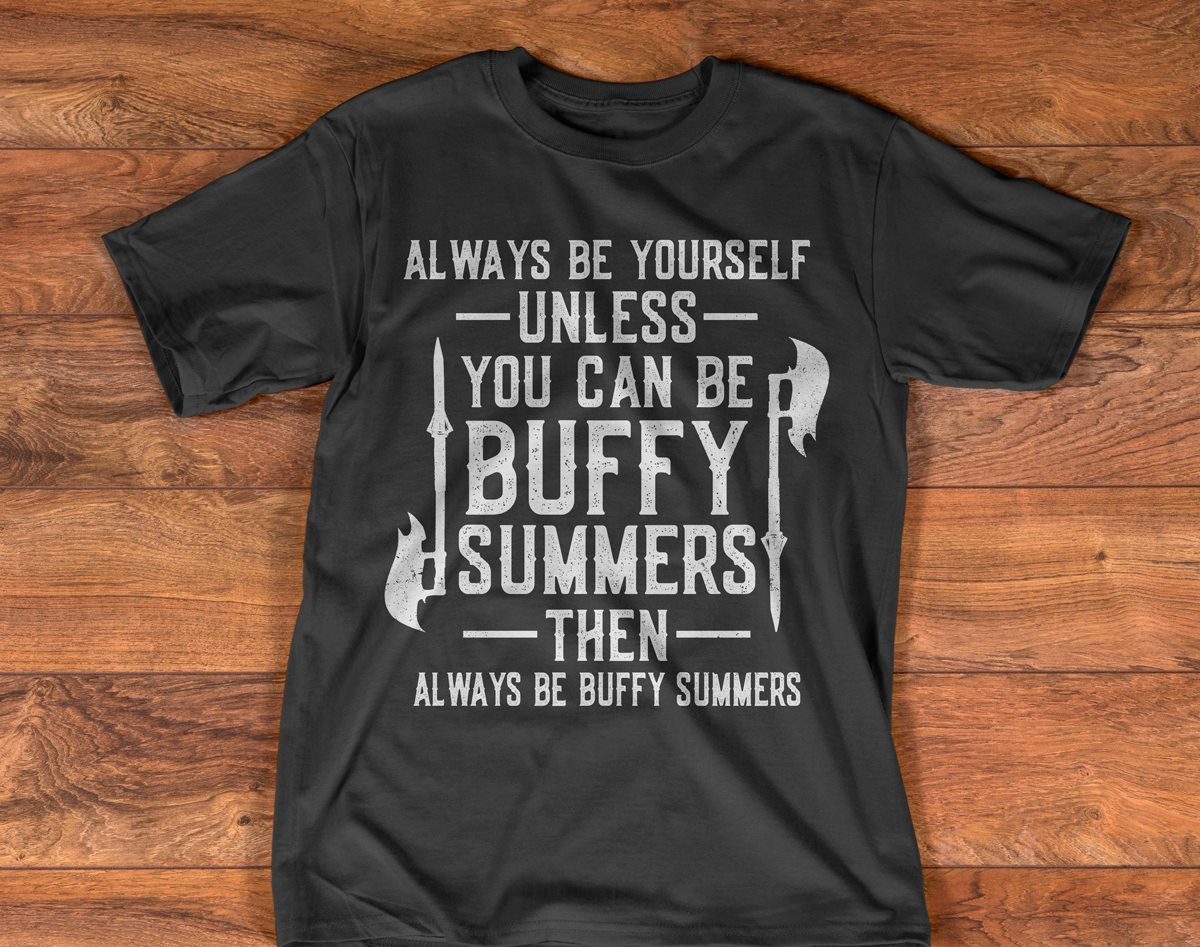 Always Be Yourself Unless You Can Be Buffy Summers Buffy The Vampire Slayer Shirt