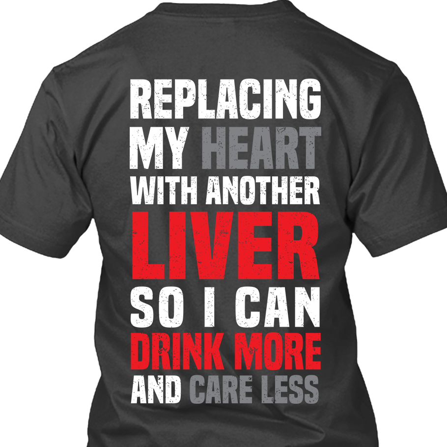 Beer Replacing My Heart with Another Liver So I Can Drink More and Care Less Shirt