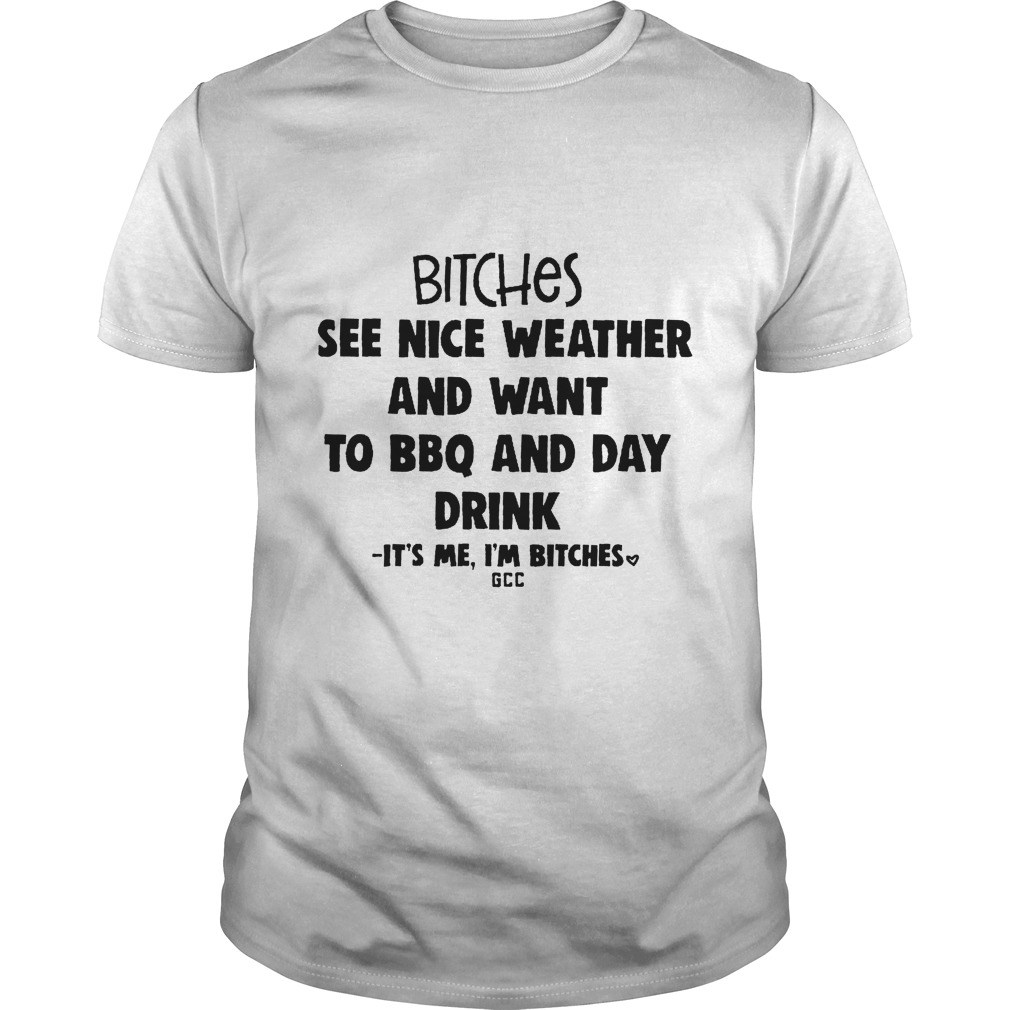 Bitches See Nice Weather And Want To Bbq And Day Drink Shirt