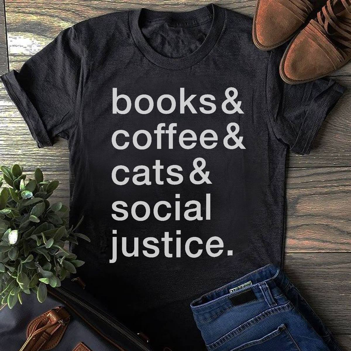Books and Coffee and Cats and Social Justice Shirt