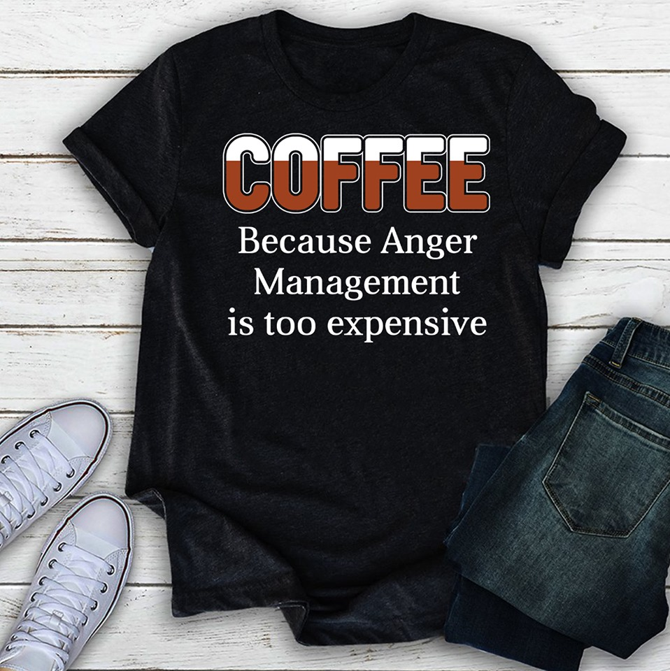 Coffee Because Anger Management Is Too Expensive Shirt