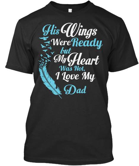 His Wings Were Ready But My Heart Was Not I Love My Dad Shirt
