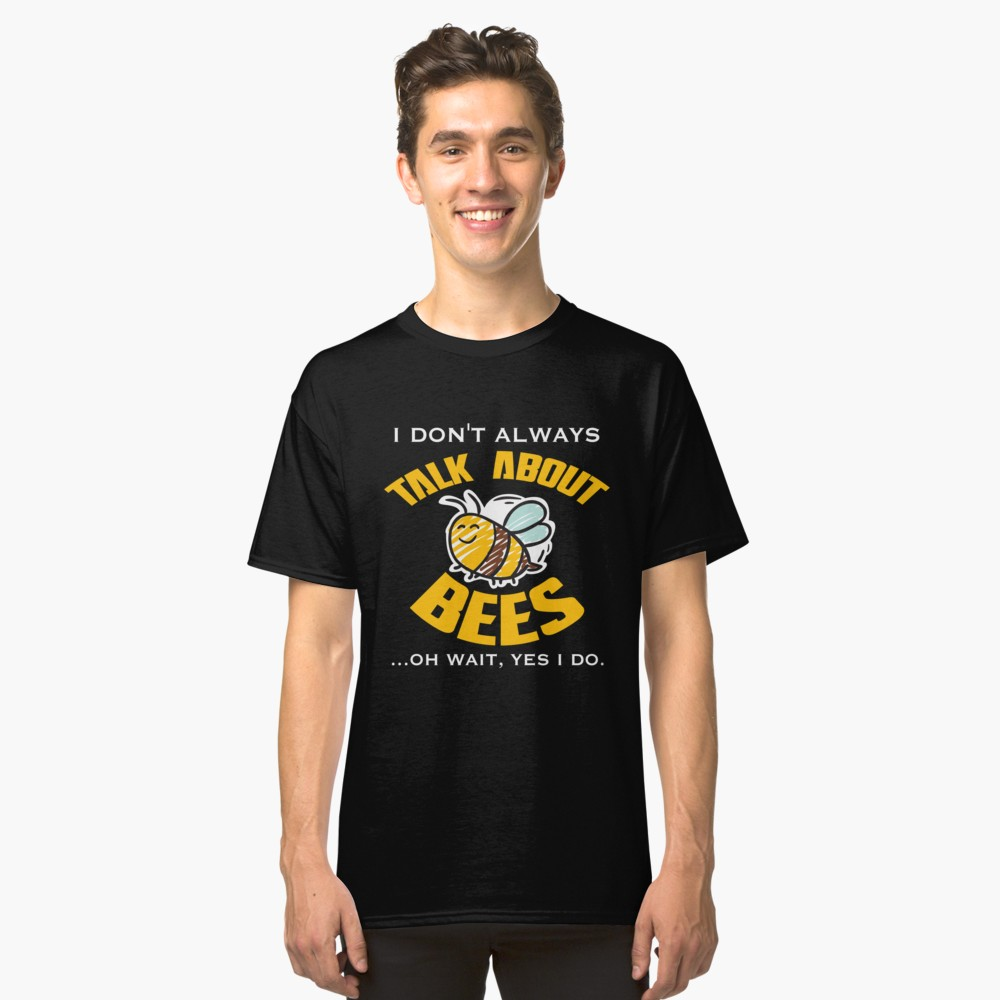 I Don'T Always Talk About Bees Wait Yes I Do Shirt