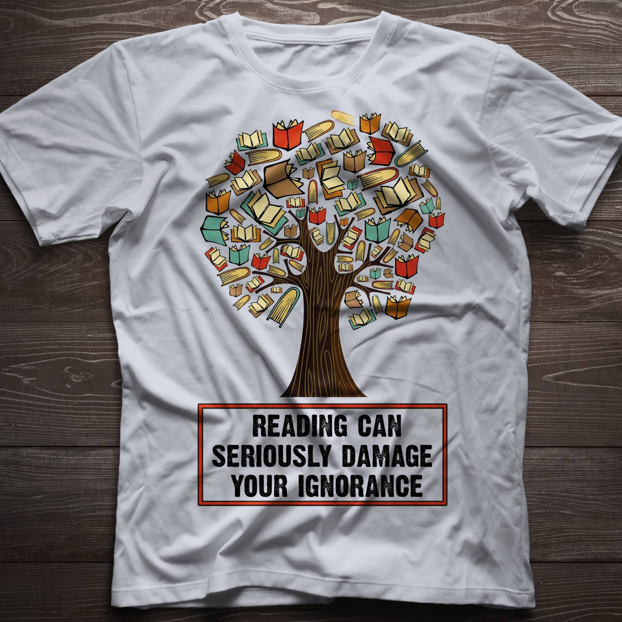 Reading Can Seriously Damage Your Ignorance Tree Book Shirt