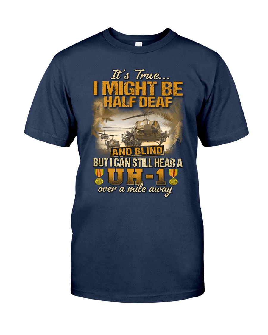 UH-1 It's True I Might Be Half Deaf and Blind US Army Shirt