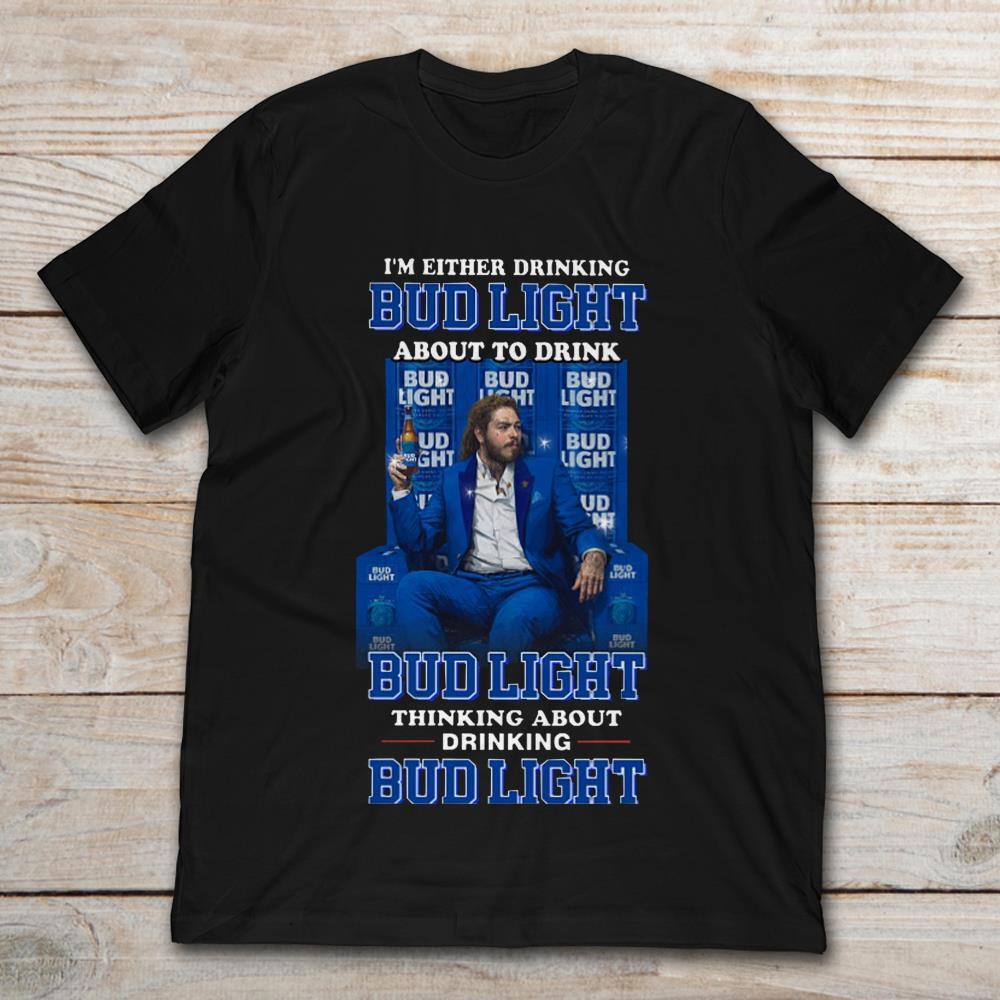 Post Malone I'm Either Drinking Bud Light About To Drink Bud LightT-Shirt S to 5XL