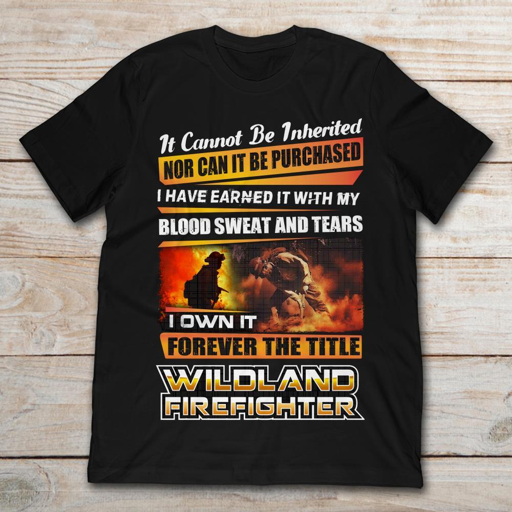Wildland Firefighter It Cannot Be Inherited Nor Can It Ever Be Purchased I Have Earned It With My Blood Sweat And TearsT-Shirt S to 5XL